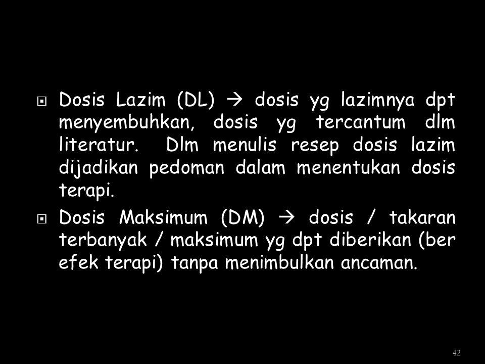 Dosis Lazim (DL)  dosis yg lazimnya dpt menyembuhkan, dosis yg tercantum dlm literatur. Dlm menulis resep dosis lazim dijadikan pedoman dalam menentukan dosis terapi.