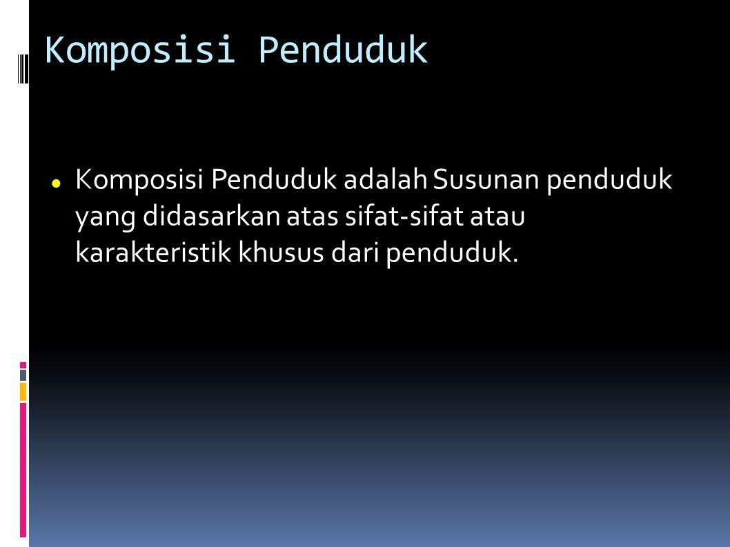 Komposisi Penduduk Komposisi Penduduk adalah Susunan penduduk yang didasarkan atas sifat-sifat atau karakteristik khusus dari penduduk.