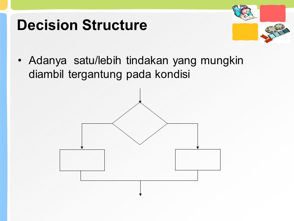 Decision Structure Adanya satu/lebih tindakan yang mungkin diambil tergantung pada kondisi