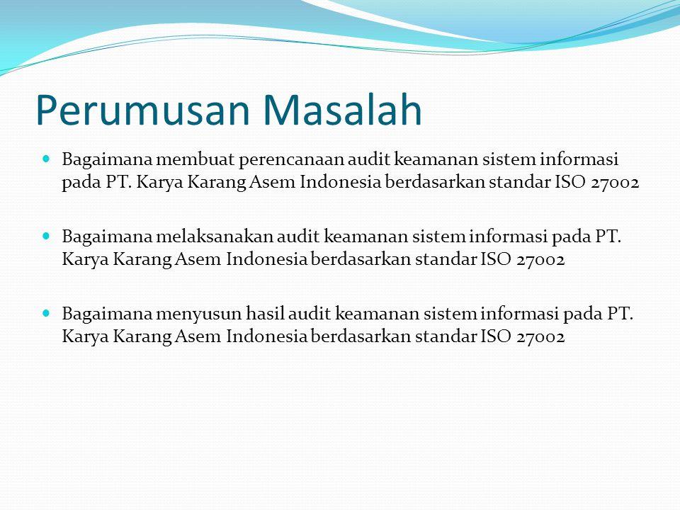 Perumusan Masalah Bagaimana membuat perencanaan audit keamanan sistem informasi pada PT. Karya Karang Asem Indonesia berdasarkan standar ISO 27002.