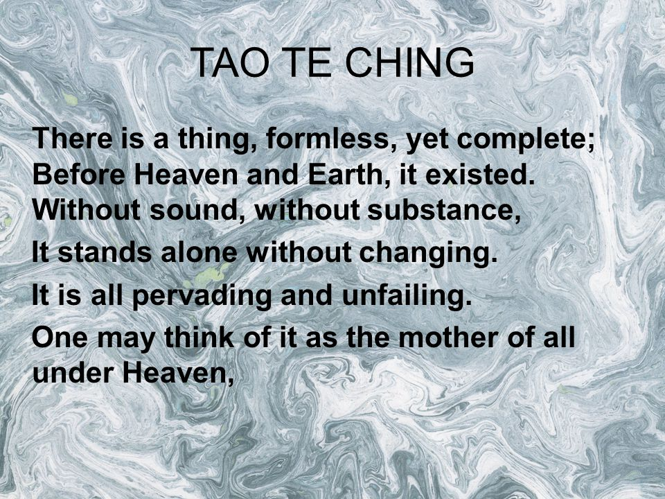 TAO TE CHING There is a thing, formless, yet complete; Before Heaven and Earth, it existed. Without sound, without substance,