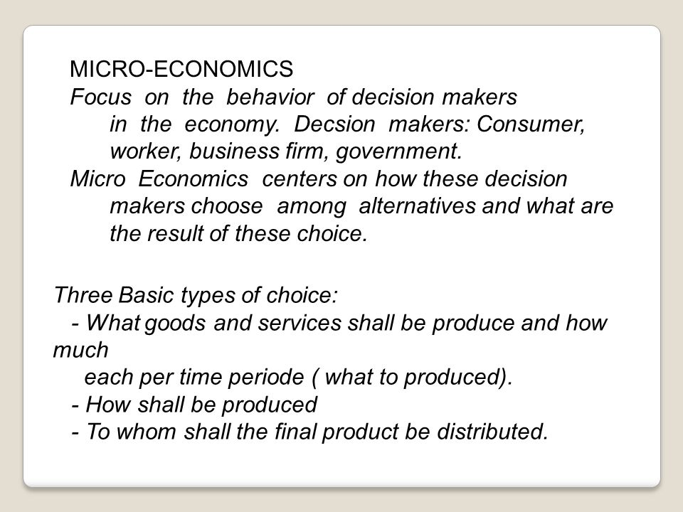 MICRO-ECONOMICS Focus on the behavior of decision makers in the economy. Decsion makers: Consumer, worker, business firm, government.