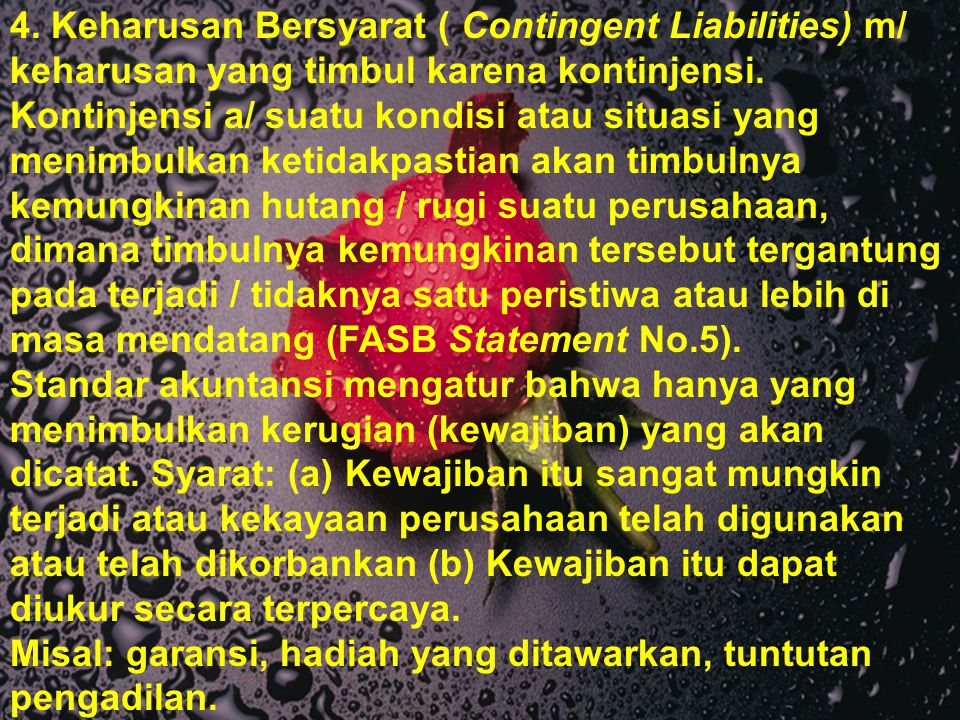 4. Keharusan Bersyarat ( Contingent Liabilities) m/ keharusan yang timbul karena kontinjensi. Kontinjensi a/ suatu kondisi atau situasi yang menimbulkan ketidakpastian akan timbulnya kemungkinan hutang / rugi suatu perusahaan, dimana timbulnya kemungkinan tersebut tergantung pada terjadi / tidaknya satu peristiwa atau lebih di masa mendatang (FASB Statement No.5).