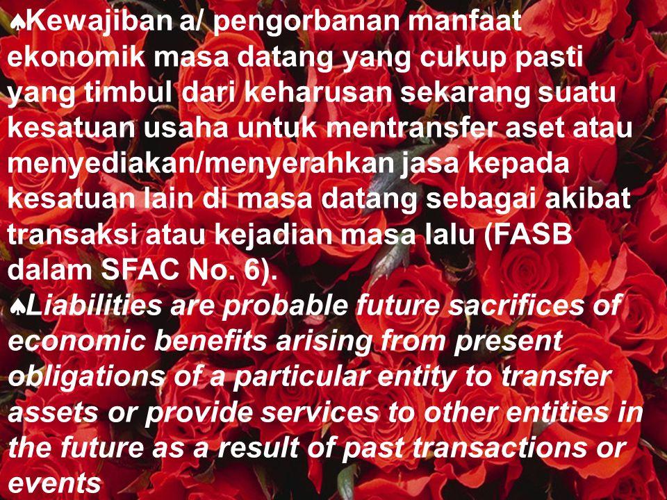 Kewajiban a/ pengorbanan manfaat ekonomik masa datang yang cukup pasti yang timbul dari keharusan sekarang suatu kesatuan usaha untuk mentransfer aset atau menyediakan/menyerahkan jasa kepada kesatuan lain di masa datang sebagai akibat transaksi atau kejadian masa lalu (FASB dalam SFAC No. 6).