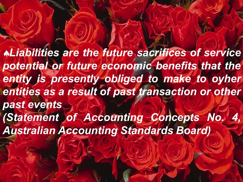 Liabilities are the future sacrifices of service potential or future economic benefits that the entity is presently obliged to make to oyher entities as a result of past transaction or other past events