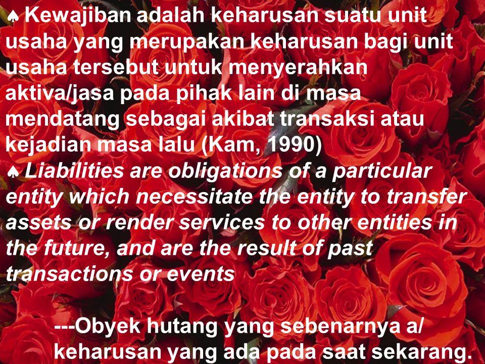 Kewajiban adalah keharusan suatu unit usaha yang merupakan keharusan bagi unit usaha tersebut untuk menyerahkan aktiva/jasa pada pihak lain di masa mendatang sebagai akibat transaksi atau kejadian masa lalu (Kam, 1990)