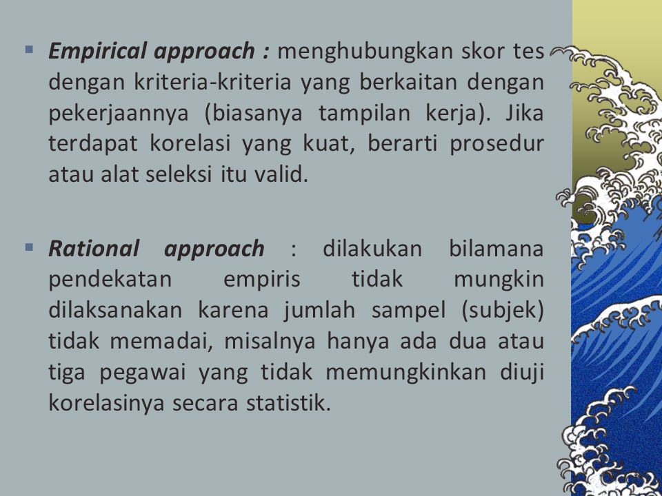 Empirical approach : menghubungkan skor tes dengan kriteria-kriteria yang berkaitan dengan pekerjaannya (biasanya tampilan kerja). Jika terdapat korelasi yang kuat, berarti prosedur atau alat seleksi itu valid.