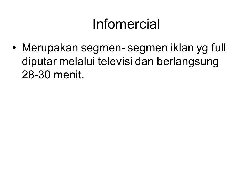 Infomercial Merupakan segmen- segmen iklan yg full diputar melalui televisi dan berlangsung 28-30 menit.
