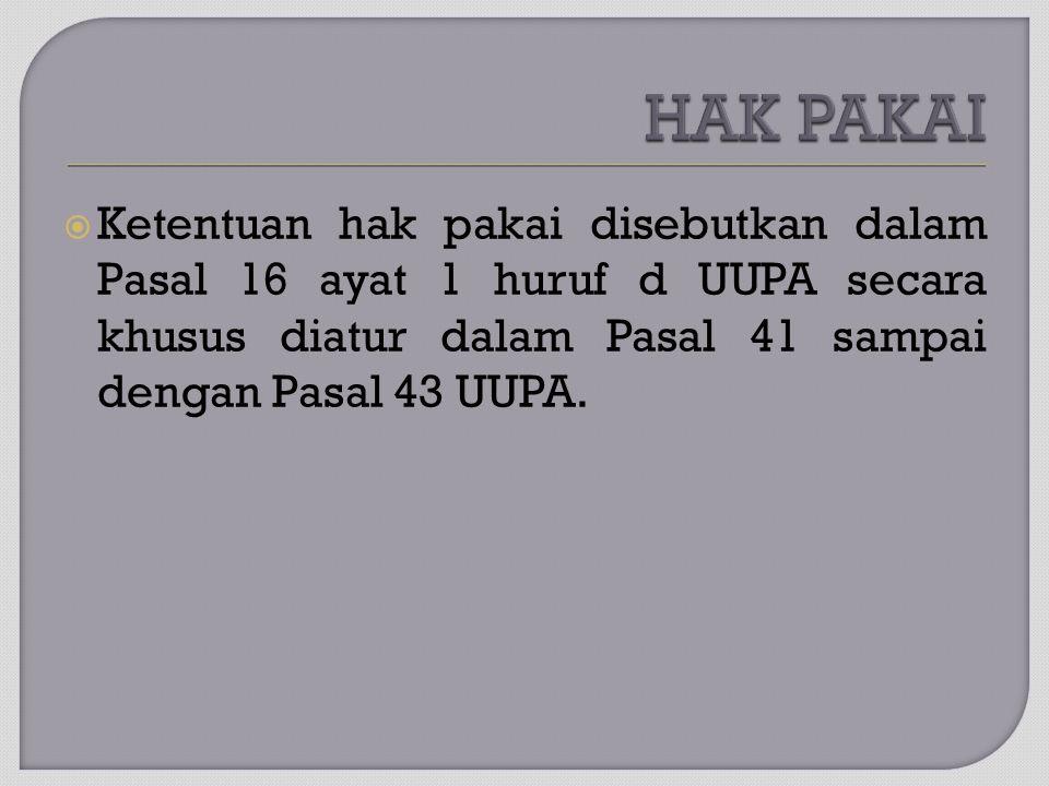 HAK PAKAI Ketentuan hak pakai disebutkan dalam Pasal 16 ayat 1 huruf d UUPA secara khusus diatur dalam Pasal 41 sampai dengan Pasal 43 UUPA.