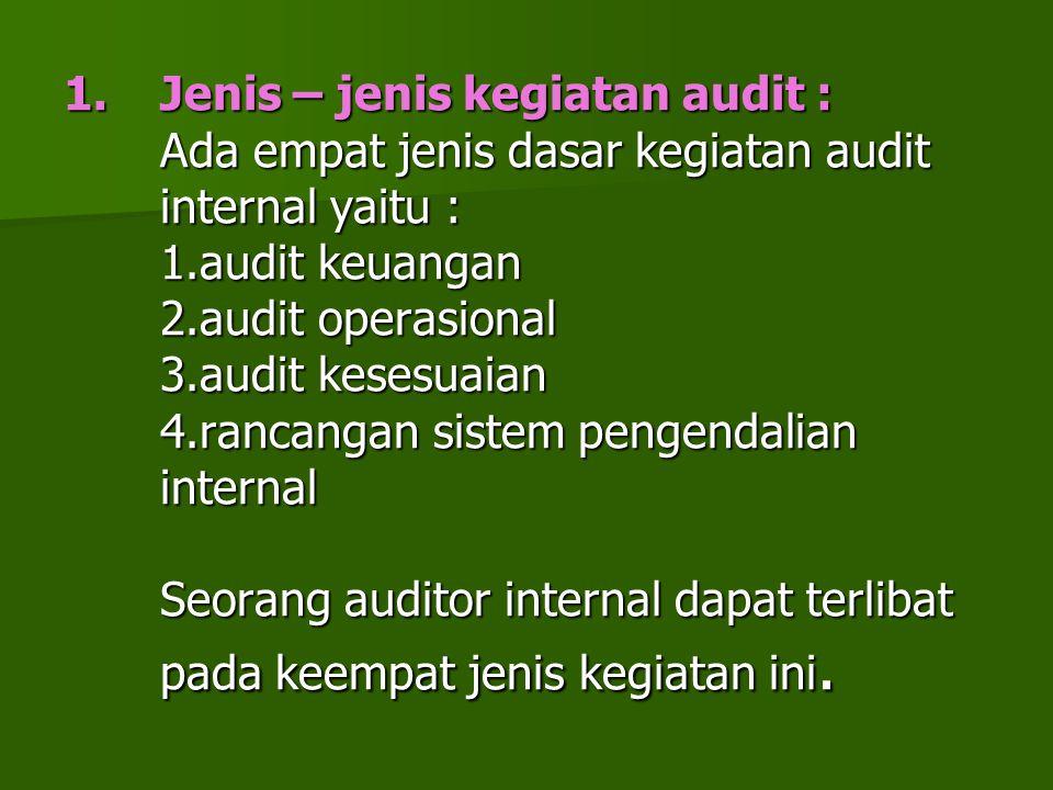 Jenis – jenis kegiatan audit : Ada empat jenis dasar kegiatan audit internal yaitu : 1.audit keuangan 2.audit operasional 3.audit kesesuaian 4.rancangan sistem pengendalian internal Seorang auditor internal dapat terlibat pada keempat jenis kegiatan ini.