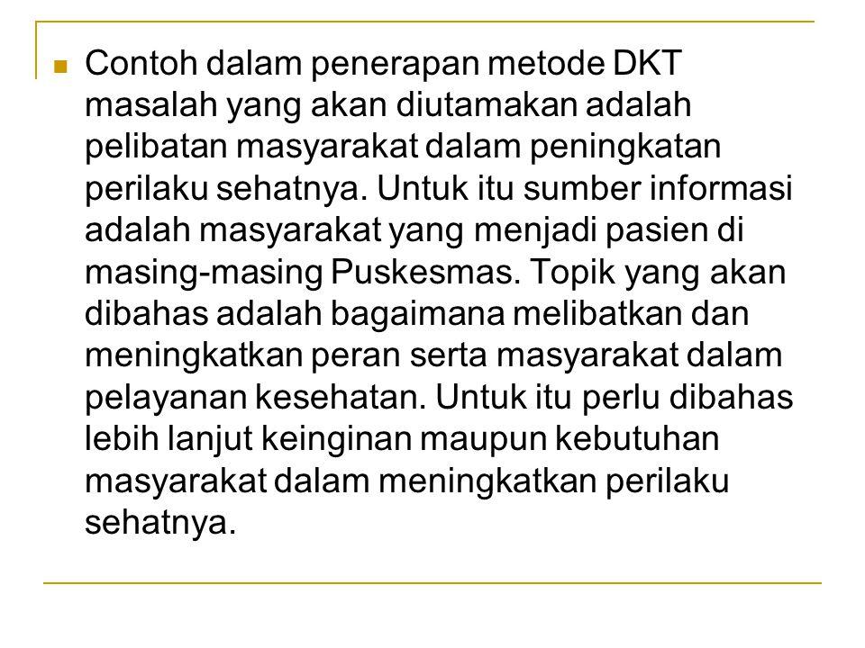 Contoh dalam penerapan metode DKT masalah yang akan diutamakan adalah pelibatan masyarakat dalam peningkatan perilaku sehatnya.