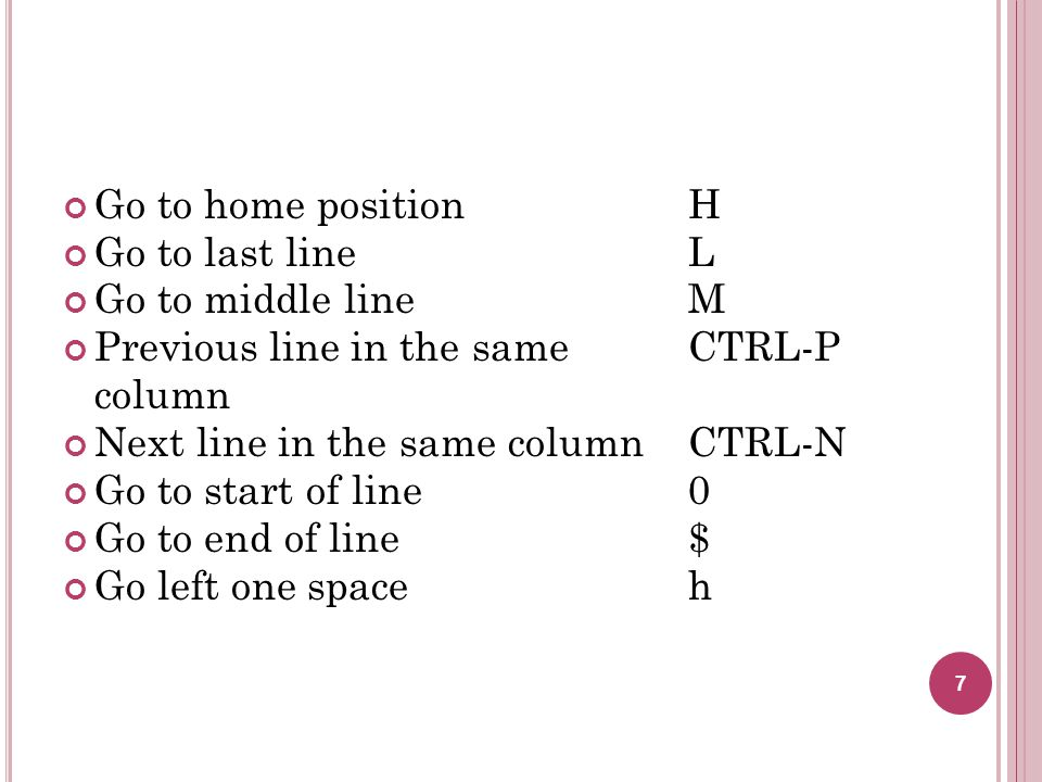 Go to home position H Go to last line L. Go to middle line M. Previous line in the same CTRL-P.