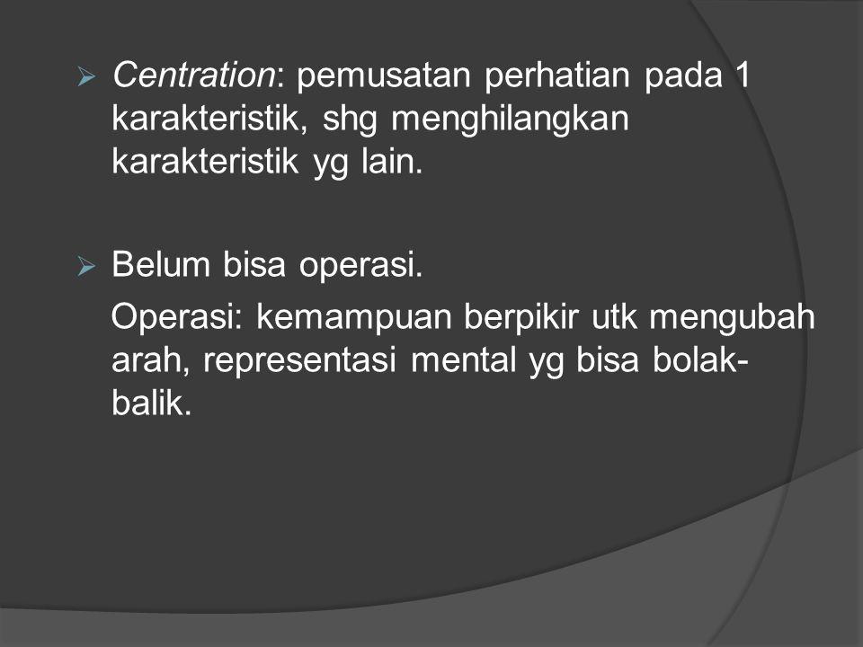 Centration: pemusatan perhatian pada 1 karakteristik, shg menghilangkan karakteristik yg lain.