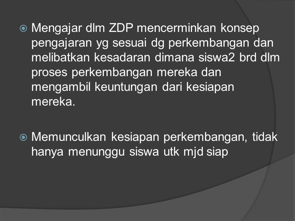 Mengajar dlm ZDP mencerminkan konsep pengajaran yg sesuai dg perkembangan dan melibatkan kesadaran dimana siswa2 brd dlm proses perkembangan mereka dan mengambil keuntungan dari kesiapan mereka.