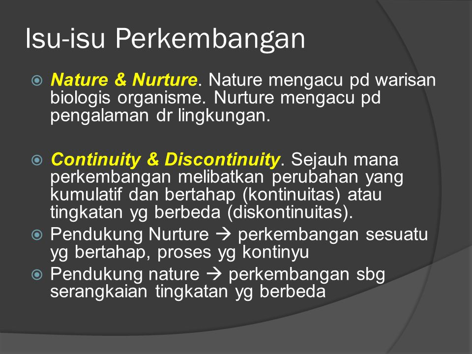 Isu-isu Perkembangan Nature & Nurture. Nature mengacu pd warisan biologis organisme. Nurture mengacu pd pengalaman dr lingkungan.