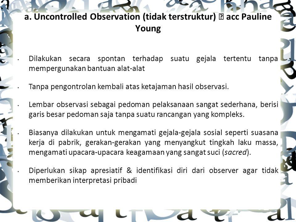 a. Uncontrolled Observation (tidak terstruktur)  acc Pauline Young