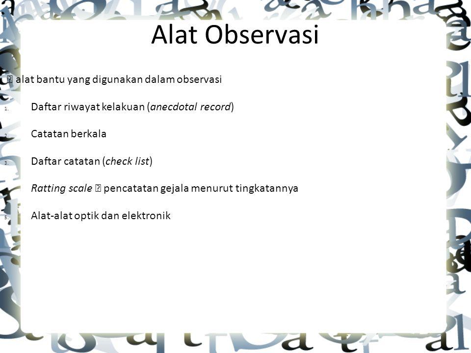 Alat Observasi  alat bantu yang digunakan dalam observasi