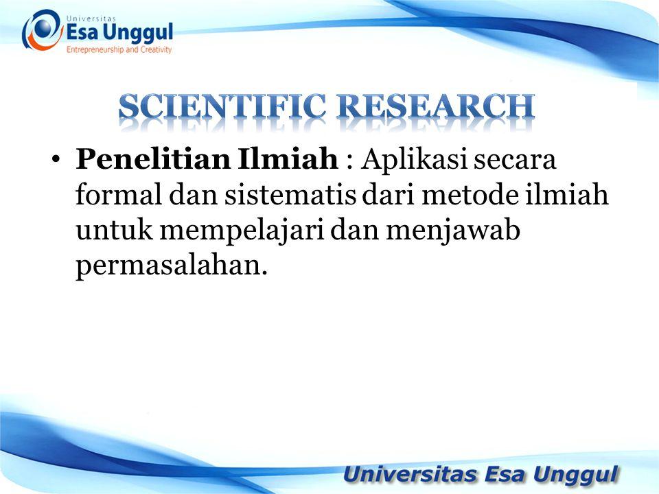SCIENTIFIC RESEARCH Penelitian Ilmiah : Aplikasi secara formal dan sistematis dari metode ilmiah untuk mempelajari dan menjawab permasalahan.