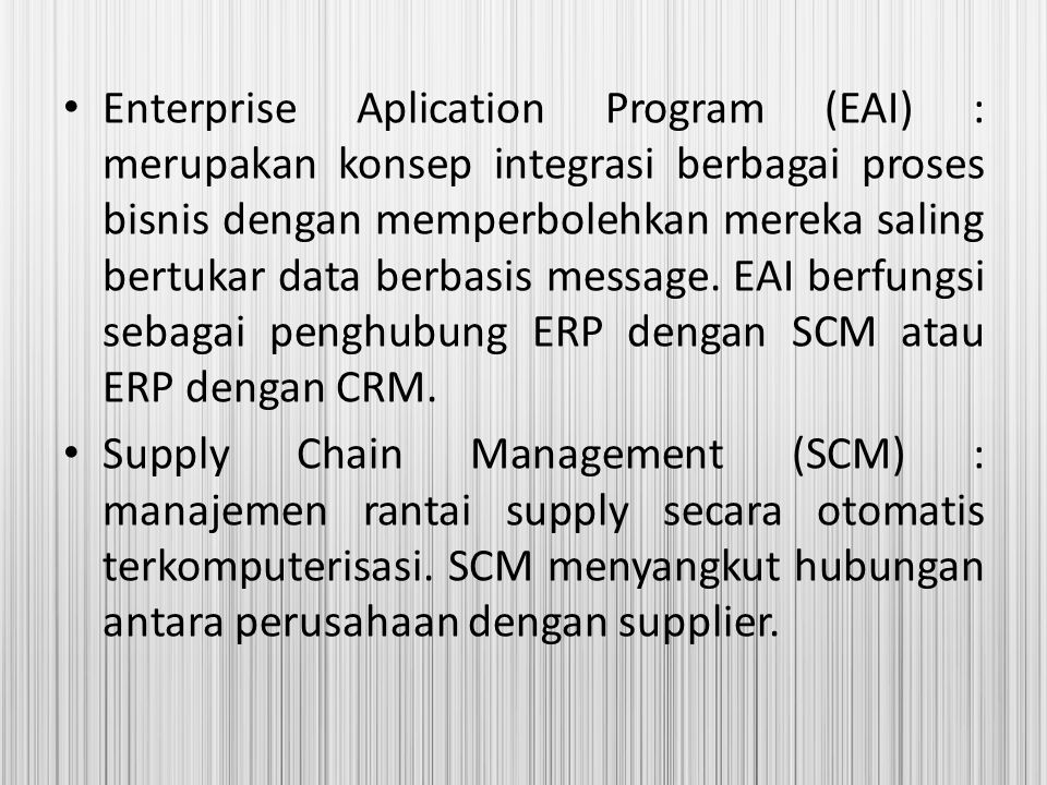 Enterprise Aplication Program (EAI) : merupakan konsep integrasi berbagai proses bisnis dengan memperbolehkan mereka saling bertukar data berbasis message. EAI berfungsi sebagai penghubung ERP dengan SCM atau ERP dengan CRM.