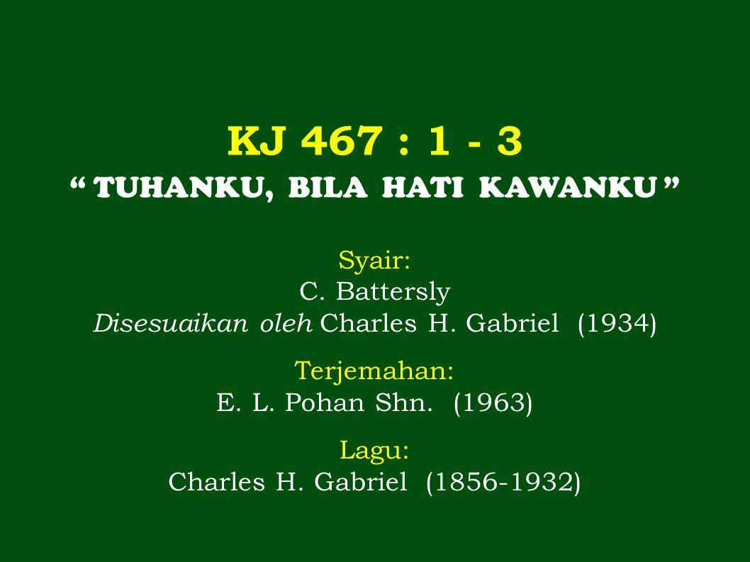 KJ 467 : 1 - 3 TUHANKU, BILA HATI KAWANKU Syair: C. Battersly