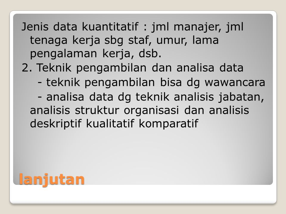 Jenis data kuantitatif : jml manajer, jml tenaga kerja sbg staf, umur, lama pengalaman kerja, dsb. 2. Teknik pengambilan dan analisa data - teknik pengambilan bisa dg wawancara - analisa data dg teknik analisis jabatan, analisis struktur organisasi dan analisis deskriptif kualitatif komparatif