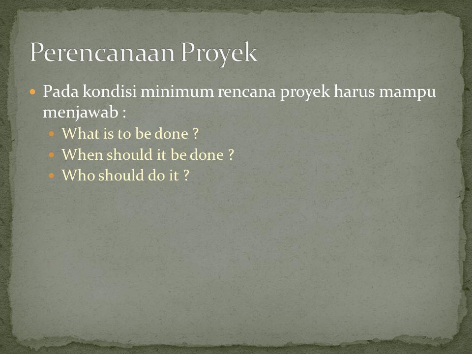 Perencanaan Proyek Pada kondisi minimum rencana proyek harus mampu menjawab : What is to be done