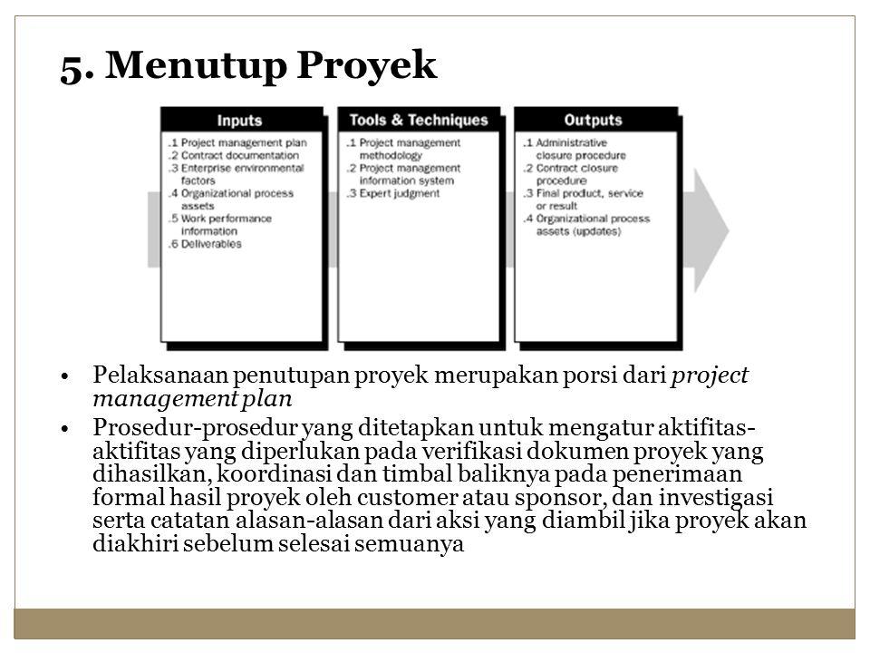 5. Menutup Proyek Pelaksanaan penutupan proyek merupakan porsi dari project management plan.