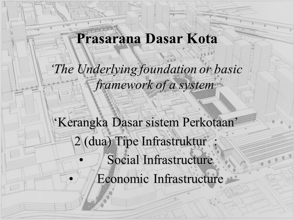 Prasarana Dasar Kota 'The Underlying foundation or basic framework of a system. 'Kerangka Dasar sistem Perkotaan'