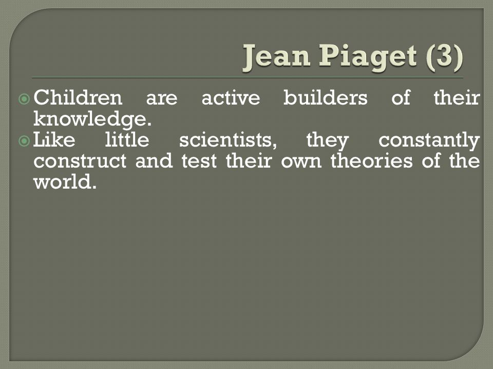 Jean Piaget (3) Children are active builders of their knowledge.