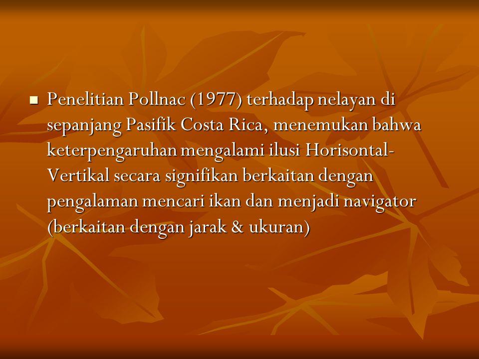Penelitian Pollnac (1977) terhadap nelayan di sepanjang Pasifik Costa Rica, menemukan bahwa keterpengaruhan mengalami ilusi Horisontal-Vertikal secara signifikan berkaitan dengan pengalaman mencari ikan dan menjadi navigator (berkaitan dengan jarak & ukuran)
