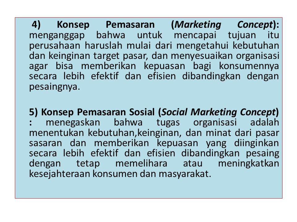 4) Konsep Pemasaran (Marketing Concept): menganggap bahwa untuk mencapai tujuan itu perusahaan haruslah mulai dari mengetahui kebutuhan dan keinginan target pasar, dan menyesuaikan organisasi agar bisa memberikan kepuasan bagi konsumennya secara lebih efektif dan efisien dibandingkan dengan pesaingnya.