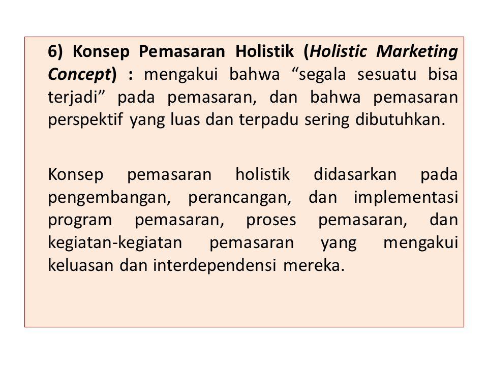 6) Konsep Pemasaran Holistik (Holistic Marketing Concept) : mengakui bahwa segala sesuatu bisa terjadi pada pemasaran, dan bahwa pemasaran perspektif yang luas dan terpadu sering dibutuhkan.