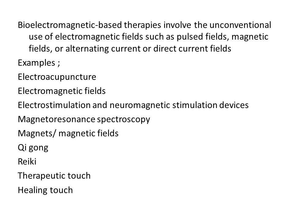 Bioelectromagnetic-based therapies involve the unconventional use of electromagnetic fields such as pulsed fields, magnetic fields, or alternating current or direct current fields Examples ; Electroacupuncture Electromagnetic fields Electrostimulation and neuromagnetic stimulation devices Magnetoresonance spectroscopy Magnets/ magnetic fields Qi gong Reiki Therapeutic touch Healing touch