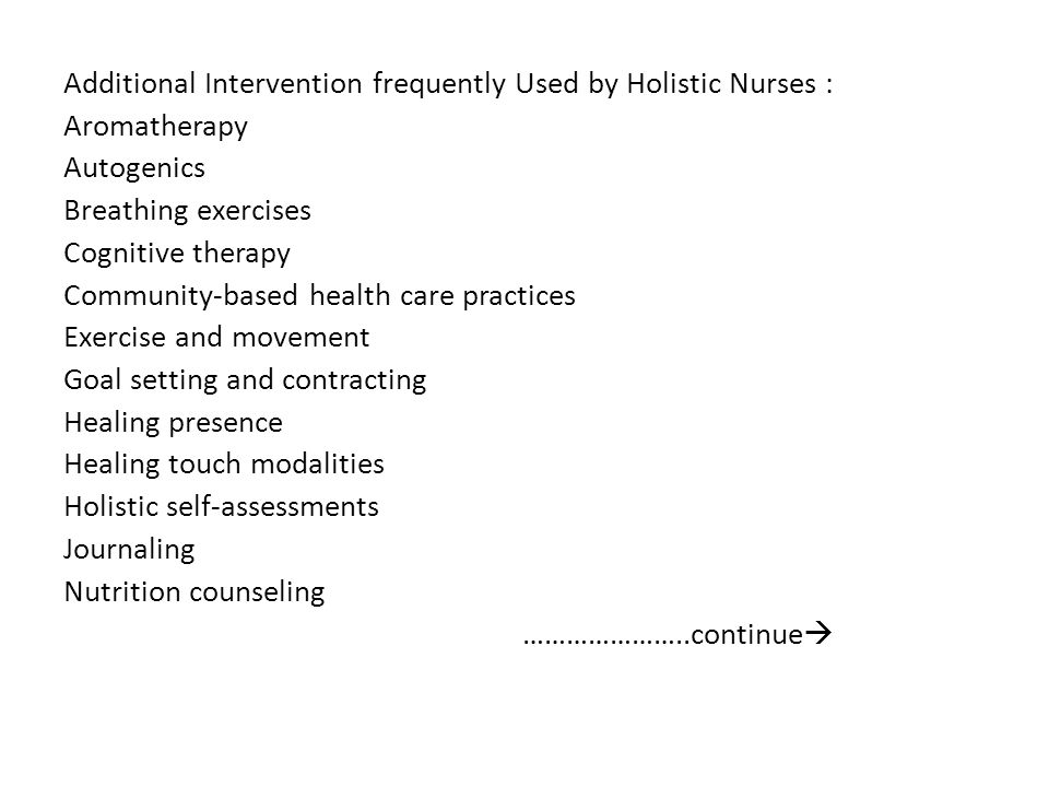 Additional Intervention frequently Used by Holistic Nurses : Aromatherapy Autogenics Breathing exercises Cognitive therapy Community-based health care practices Exercise and movement Goal setting and contracting Healing presence Healing touch modalities Holistic self-assessments Journaling Nutrition counseling …………………..continue
