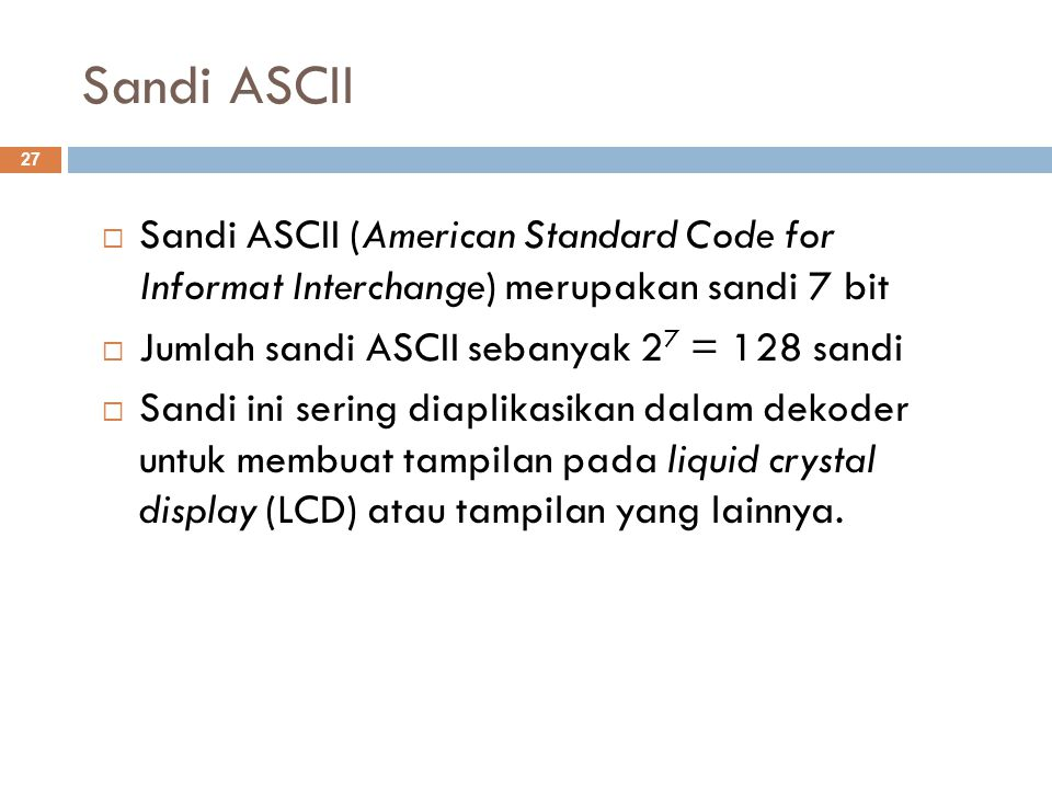 Sandi ASCII Sandi ASCII (American Standard Code for Informat Interchange) merupakan sandi 7 bit. Jumlah sandi ASCII sebanyak 27 = 128 sandi.