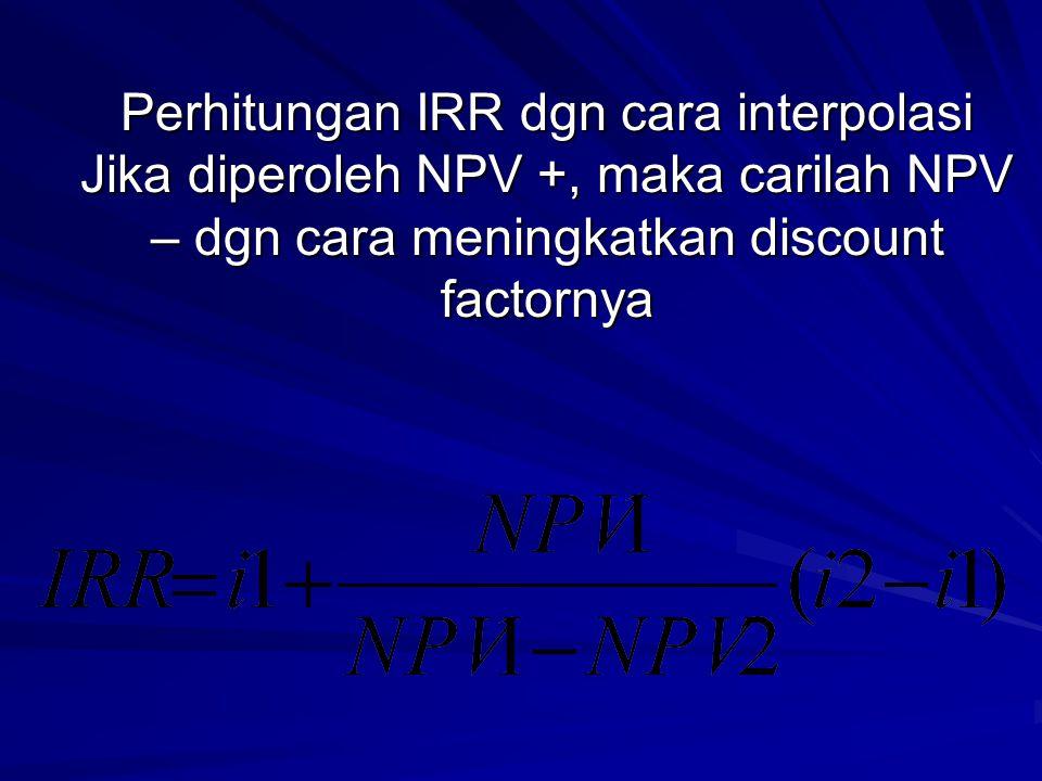 Perhitungan IRR dgn cara interpolasi Jika diperoleh NPV +, maka carilah NPV – dgn cara meningkatkan discount factornya