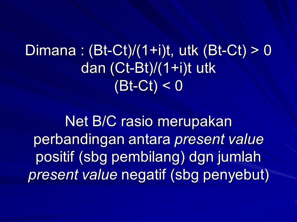 Dimana : (Bt-Ct)/(1+i)t, utk (Bt-Ct) > 0 dan (Ct-Bt)/(1+i)t utk (Bt-Ct) < 0 Net B/C rasio merupakan perbandingan antara present value positif (sbg pembilang) dgn jumlah present value negatif (sbg penyebut)