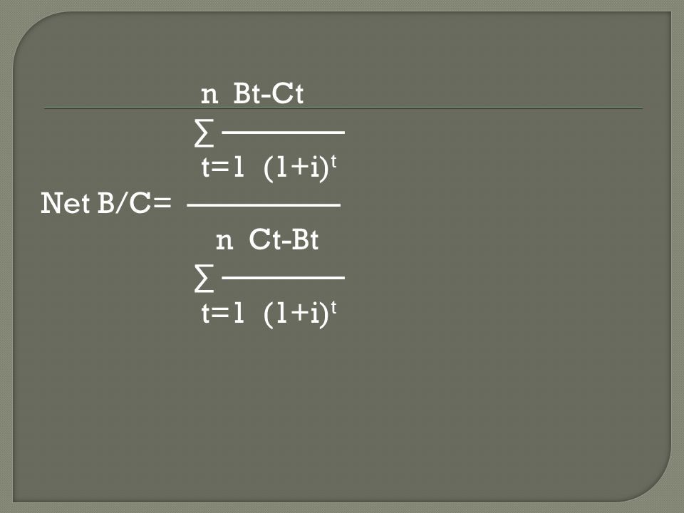 n Bt-Ct ∑ ———— t=1 (1+i)t Net B/C= ————— n Ct-Bt