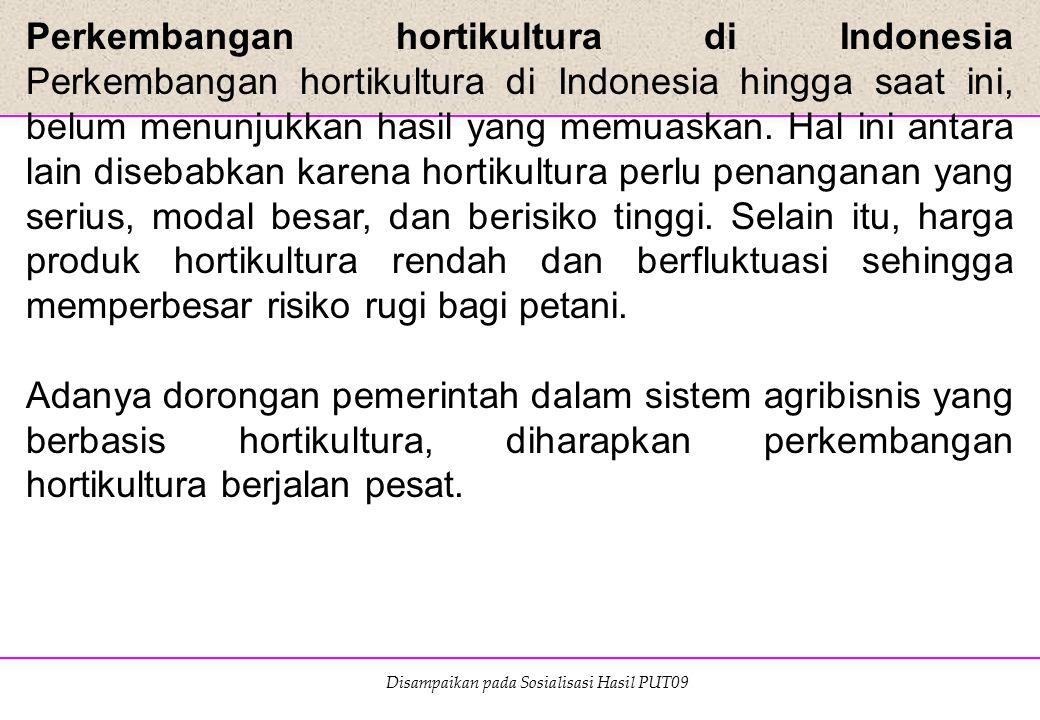 Perkembangan hortikultura di Indonesia Perkembangan hortikultura di Indonesia hingga saat ini, belum menunjukkan hasil yang memuaskan. Hal ini antara lain disebabkan karena hortikultura perlu penanganan yang serius, modal besar, dan berisiko tinggi. Selain itu, harga produk hortikultura rendah dan berfluktuasi sehingga memperbesar risiko rugi bagi petani.