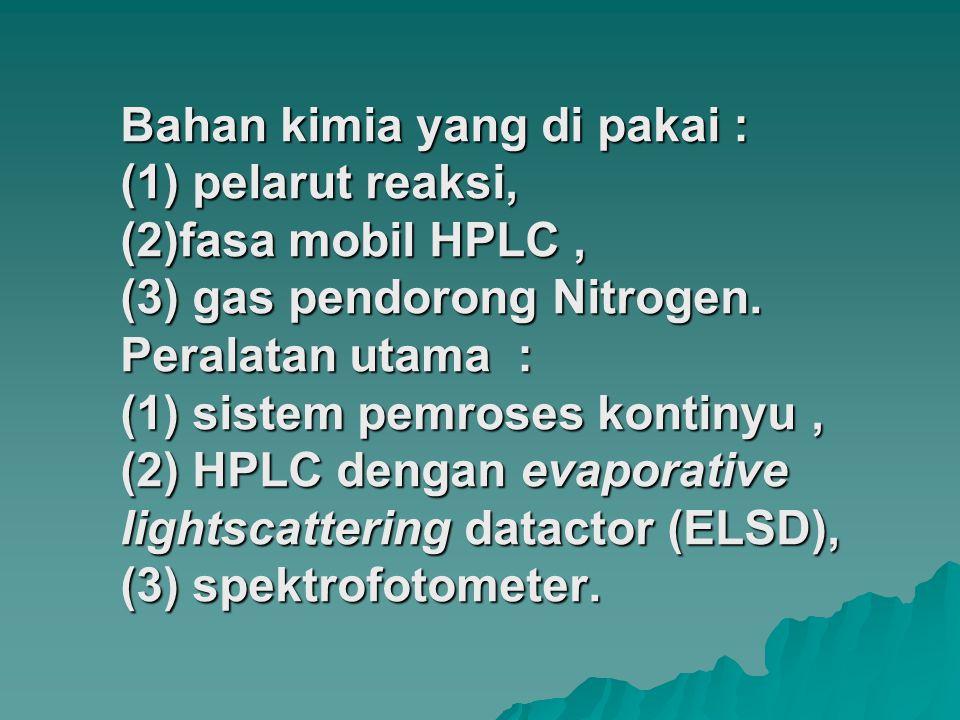 Bahan kimia yang di pakai : (1) pelarut reaksi, (2)fasa mobil HPLC , (3) gas pendorong Nitrogen.