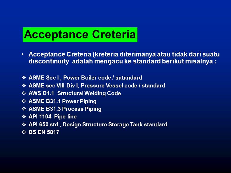 Acceptance Creteria Acceptance Creteria (kreteria diterimanya atau tidak dari suatu discontinuity adalah mengacu ke standard berikut misalnya :