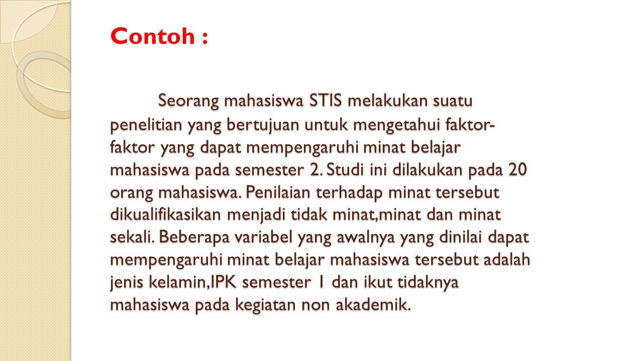 Contoh : Seorang mahasiswa STIS melakukan suatu penelitian yang bertujuan untuk mengetahui faktor-faktor yang dapat mempengaruhi minat belajar mahasiswa pada semester 2.