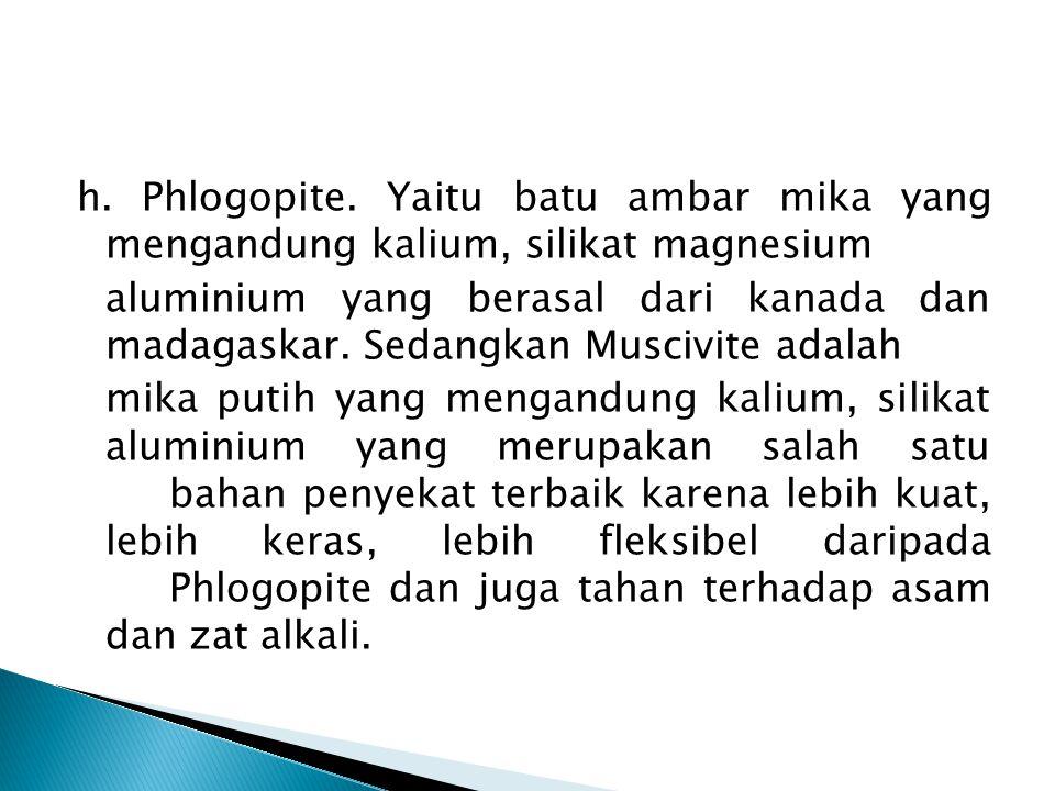 h. Phlogopite. Yaitu batu ambar mika yang mengandung kalium, silikat magnesium