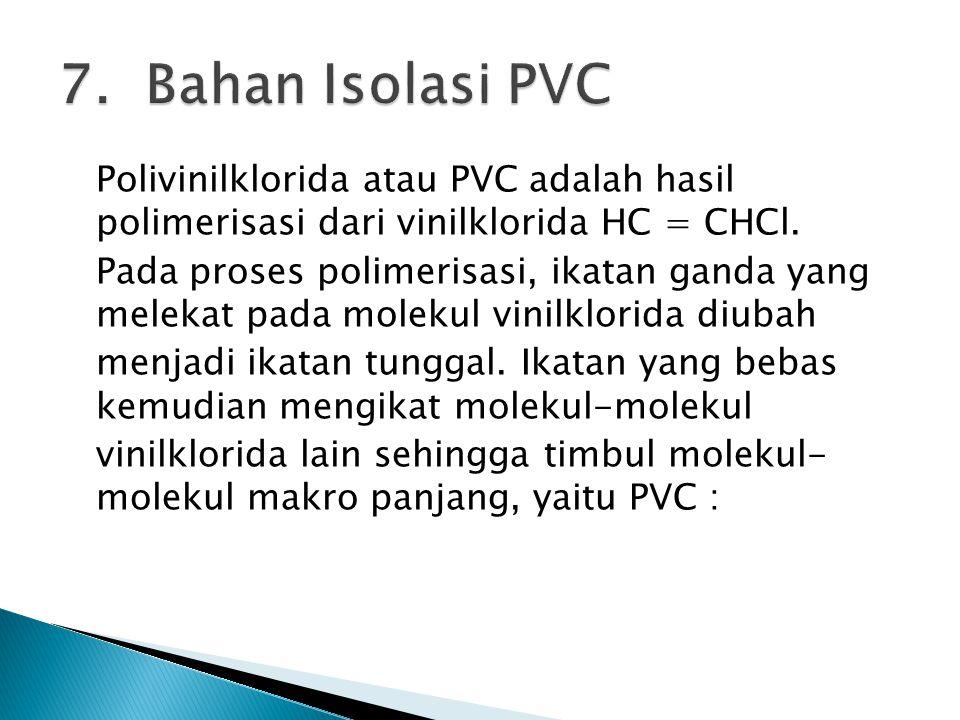 7. Bahan Isolasi PVC Polivinilklorida atau PVC adalah hasil polimerisasi dari vinilklorida HC = CHCl.