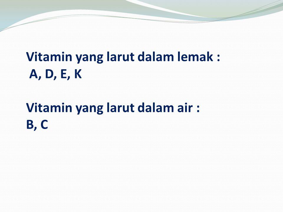 Vitamin yang larut dalam lemak : A, D, E, K Vitamin yang larut dalam air : B, C