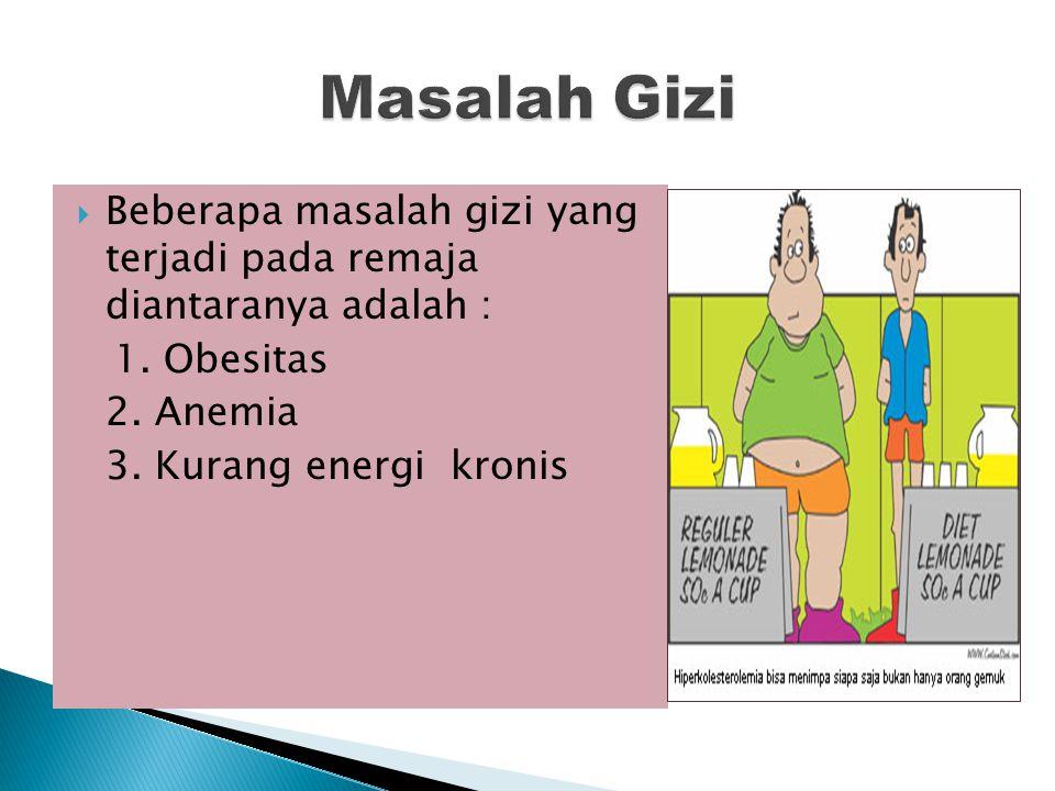 Masalah Gizi Beberapa masalah gizi yang terjadi pada remaja diantaranya adalah : 1. Obesitas. 2. Anemia.