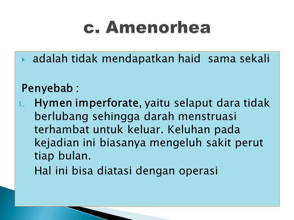 c. Amenorhea adalah tidak mendapatkan haid sama sekali Penyebab :