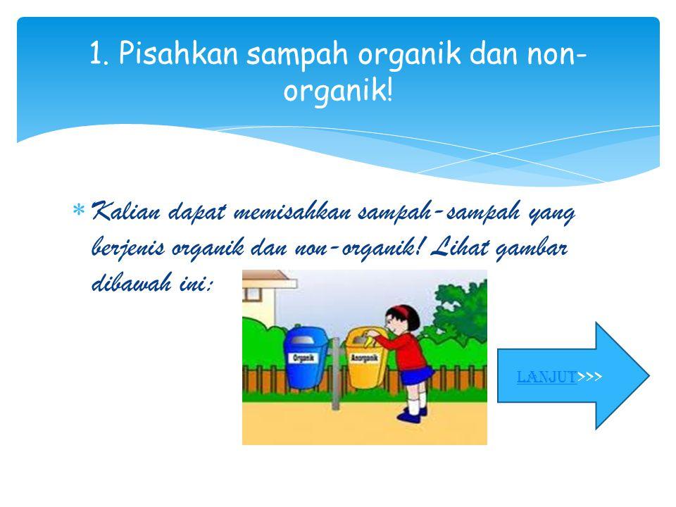 1. Pisahkan sampah organik dan non-organik!