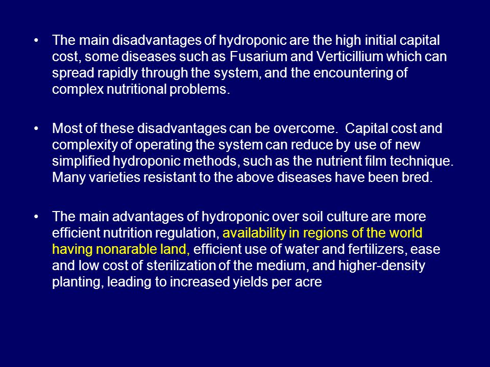 The main disadvantages of hydroponic are the high initial capital cost, some diseases such as Fusarium and Verticillium which can spread rapidly through the system, and the encountering of complex nutritional problems.