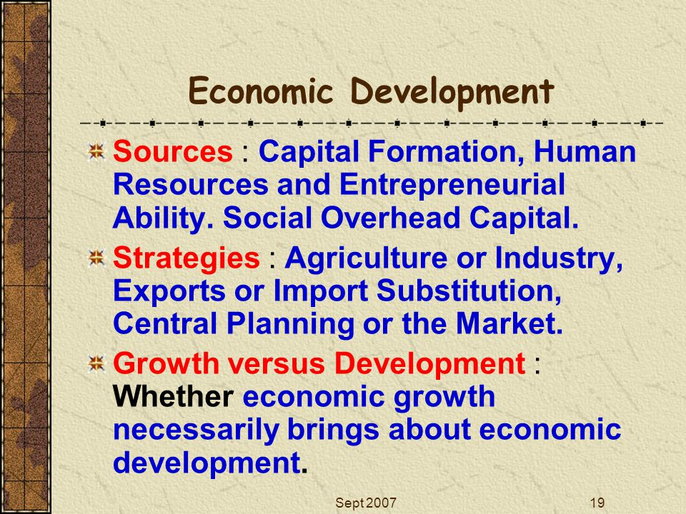 Economic Development Sources : Capital Formation, Human Resources and Entrepreneurial Ability. Social Overhead Capital.